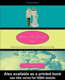White Weddings: Romancing Heterosexuality in Popular Culture - Chrys Ingraham