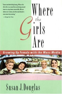 Where the Girls Are: Growing Up Female with the Mass Media - Susan J. Douglas