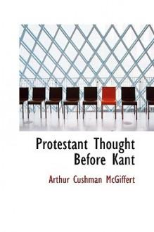Protestant Thought Before Kant - Arthur Cushman McGiffert