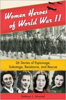 Women Heroes of World War II: 26 Stories of Espionage, Sabotage, Resistance, and Rescue - Kathryn J J Atwood