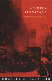 Chinese Reportage: The Aesthetics of Historical Experience - Charles A. Laughlin, Rey Chow, Harry Harootunian