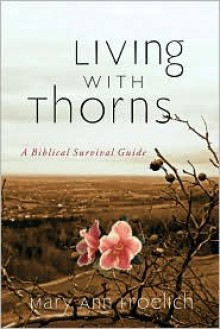 Living with Thorns: A Biblical Survival Guide - Mary Ann Froehlich, Mary Ann Froehlich