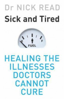 Sick and Tired: Healing the Illnesses Doctors Cannot Cure - Nick Read