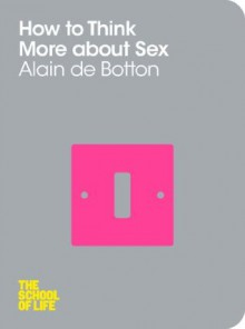 How To Think More About Sex (School of Life) - Alain de Botton, The School of Life