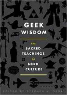 Geek Wisdom: The Sacred Teachings of Nerd Culture - Stephen H. Segal, N.K. Jemisin, Genevieve Valentine, Eric San Juan
