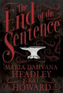The End of the Sentence - Kat Howard, Maria Dahvana Headley