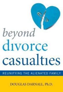 Beyond Divorce Casualties: Reunifying the Alienated Family - Douglas Darnall
