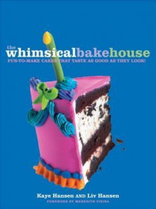 The Whimsical Bakehouse: Fun-to-Make Cakes That Taste as Good as They Look - Kaye Hansen, Meredith Vieira