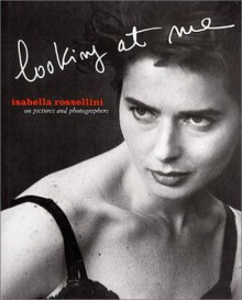 Isabella Rossellini: Looking At Me: On Pictures and Photographs - Peter Lindbergh, Bruce Weber, Kurt Markus, Wim Wenders, Isabella Rossellini, Michel Comte, Miles Aldridge, Sergio Alocci, Eve Arnold, Kevyn Aucoin, James Balog, Eric Boman, Jeff Bridges, Anton Corbijn, Fabrizio Ferri, Oberto Gili, Michel Haddi, Mary Hilliard, Horst Horst, D