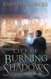 City of Burning Shadows (Apocrypha: The Dying World) - Barbara J. Webb