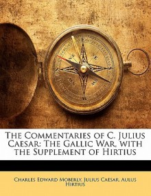 The Commentaries of C. Julius Caesar: The Gallic War, with the Supplement of Hirtius - Julius Caesar, Aulus Hirtius, Charles Edward Moberly