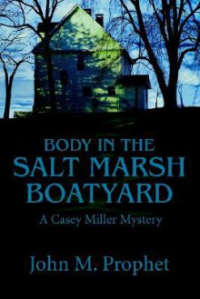 Body in the Salt Marsh Boatyard: A Casey Miller Mystery - John M. Prophet
