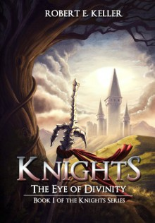 Knights: The Eye of Divinity (A Novel of Epic Fantasy) (The Knights Series) - Robert E. Keller