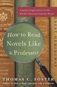 How to Read Novels Like a Professor: A Jaunty Exploration of the World's Favorite Literary Form - Thomas C. Foster
