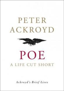 Poe A Life Cut Short - Peter Ackroyd
