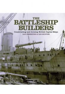 The Battleship Industry. by Ian Johnston & Ian Buxton - Ian Johnston