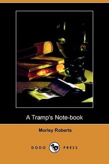 A Tramp's Note-Book (Dodo Press) - Morley Roberts