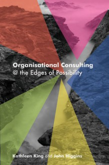 Organisational Consulting: A Relational Perspective: Theories and Stories from the Field - John Higgins, John Higgins, Kathleen King