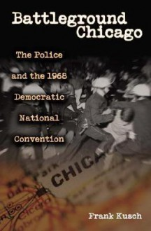 Battleground Chicago: The Police and the 1968 Democratic National Convention - Frank Kusch