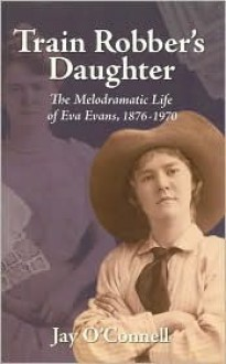 Train Robber's Daughter: The Melodramatic Life of Eva Evans, 1876-1970 - Jay O'Connell