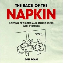 The Back of the Napkin: Solving Problems and Selling Ideas with Pictures. Dan Roam - Dan Roam