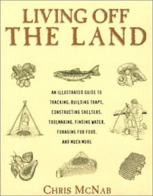 Living Off the Land: Tracking, Building Traps, Shelters, Toolmaking, Finding Water and Food - Chris McNab