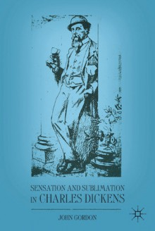 Sensation and Sublimation in Charles Dickens - John Gordon