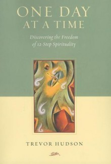 One Day at a Time: Discovering the Freedom of 12-Step Spirituality - Trevor Hudson