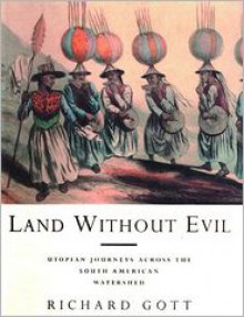 Land Without Evil: Utopian Journeys Across the South American Watershed - Richard Gott