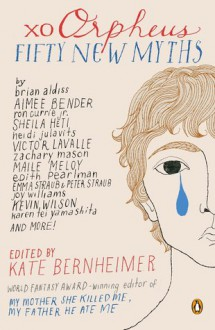 xo Orpheus: Fifty New Myths - Kate Bernheimer,Laura van den Berg,Ron Currie Jr.,Anthony Marra,Dawn Raffel,Maile Meloy,Willy Vlautin,Gina Ochsner,Madeline Miller,Manuel Muñoz,Benjamin Percy,Edith Pearlman,Joy Williams,Georges-Olivier Châteaureynaud,Victor LaValle,Ben Loory,Elizabeth Mc