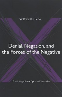 Denial, Negation, and the Forces of the Negative: Freud, Hegel, Lacan, Spitz, and Sophocles - Wilfried Ver Eecke