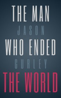 The Man Who Ended the World - Jason Gurley