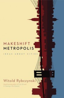 Makeshift Metropolis: Ideas About Cities - Witold Rybczyński