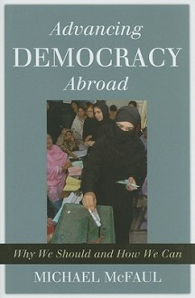 Advancing Democracy Abroad: Why We Should and How We Can - Michael McFaul