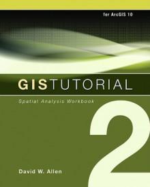 GIS Tutorial 2: Spatial Analysis Workbook - David W. Allen