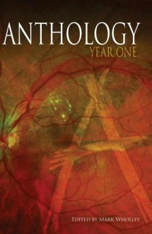 Anthology: Year One (Volume 1) - Mark Wholley, Marianne Halbert, K. Allen Wood, Bracken MacLeod, Roxanne Dent, Tracy L. Carbone, Peter N. Dudar, Rona Gofstein, Ogmios, Henry Snider, Stacey Longo, Kevin Lucia, T.T. Zuma, Michael Bailey, Mike J. Smith, Andrew Wolter, Jackie Gamber, Dustin LaValley, Scott Ch