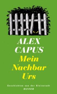 Mein Nachbar Urs: Geschichten aus der Kleinstadt - Alex Capus