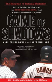 Game of Shadows: Barry Bonds, BALCO, and the Steroids Scandal that Rocked Professional Sports - Mark Fainaru-Wada, Lance Williams