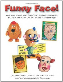 Funny Face! An Amusing History of Potato Heads, Block Heads, and Magic Whiskers, A History and Value Guide - Mark Rich