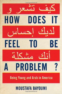 How Does It Feel to Be a Problem?: Being Young and Arab in America - Moustafa Bayoumi