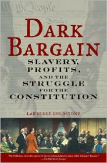 Dark Bargain: Slavery, Profits, and the Struggle for the Constitution - Lawrence Goldstone