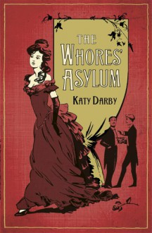 The Whores' Asylum - Katy Darby