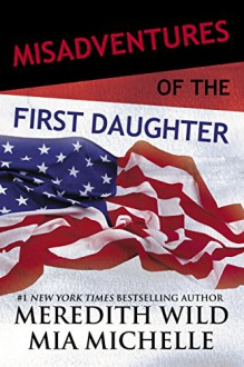 Misadventures of the First Daughter - Meredith Wild,Mia Michelle