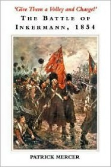 Give Them a Volley and Charge!: The Battle of Inkermann, 1854 - Patrick Mercer