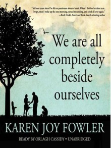 We Are All Completely Beside Ourselves - Karen Joy Fowler, Orlagh Cassidy