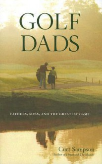 Golf Dads: Fathers, Sons, and the Greatest Game - Curt Sampson