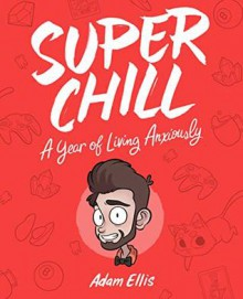 Super Chill: A Year of Living Anxiously - Adam Ellis