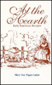 At the Hearth: Early American Recipes - Mary Sue Pagan Latini
