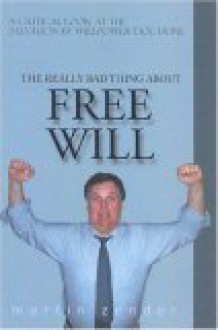 """The Really Bad Thing About Free Will: A Critical Look at the Salvation by Willpower"""" Doctrine"""" - Martin Zender"""