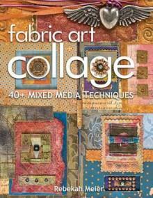 Fabric Art Collage: 40+ Mixed Media Techniques - Rebekah Meier